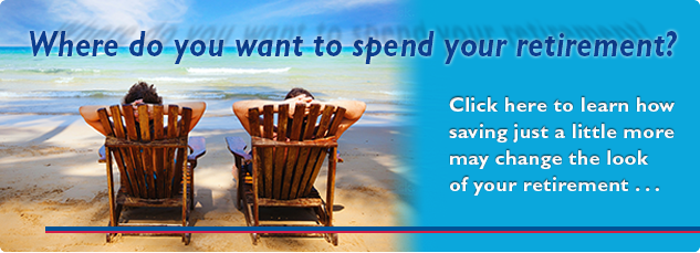 Where do you want to spend your retirement? Click here to learn how saving just a little more may change the look of your retirement