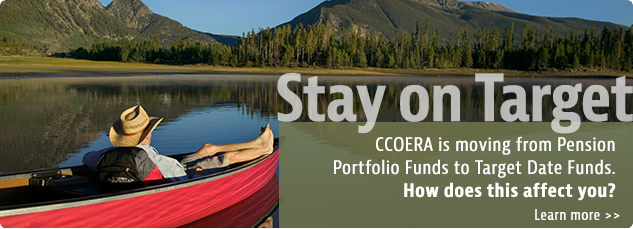 Stay on Target. CCOERA is moving from Pension Portfolio Funds to Target Date Funds. How does this affect you? Learn more.