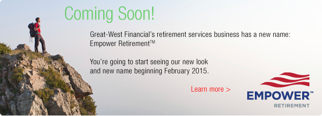 Coming soon! Great-West Financial has a new name: Empower Retirement. Wer are going to start seeing our new look and name  beginning February 2015. Learn more.