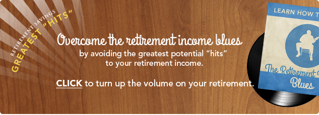 Retirement Savings GREATEST HITS. Overcome the retirement income blues by avoiding the greatest potential hits to your retirement income. Click to turn up the value on your reterement.