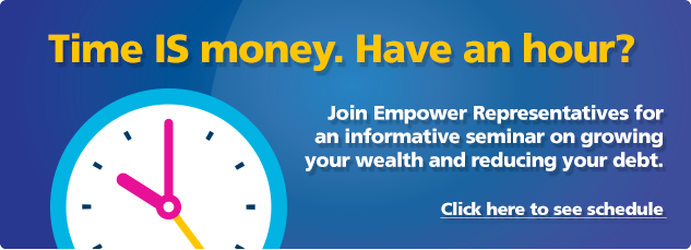 Time is money. Have an hour? Join Empower Representatives for an informative seminar on growing your wealth and reducing your debt.