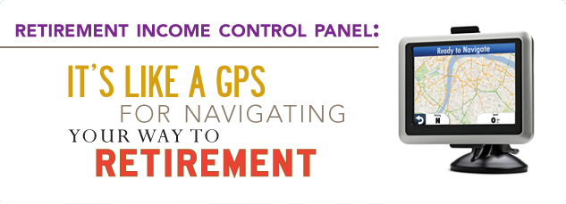 Retirement Income Control Panel. It's Like A GPS for Navigating your way to retirement.