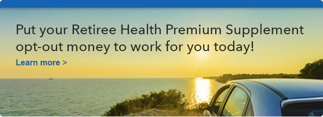 Put your Retiree Health Premium Supplement opt-out money to work for you today! Learn more