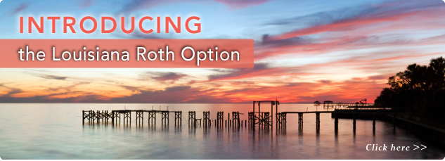 INTRODUCING the Louisiana Roth Option. Click here.