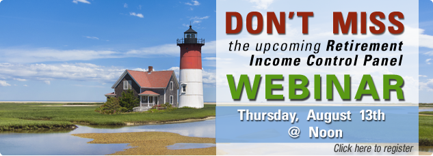 Don't miss the upcoming Retirement Income Control Panel Webinar. Thursday, August 13th @ noon. click here to register.
