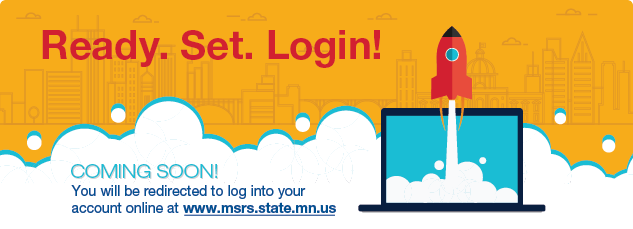Coming Soon! You will be redirected to log into your account online at www.msrs.state.mn.us