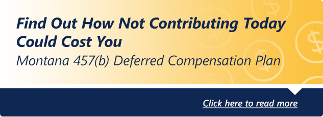 Start contributing today to your State of Montana 457 Plan. Click here to read more.
