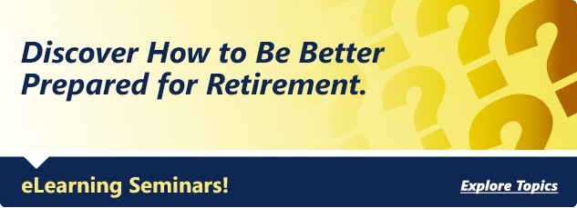 Discover how to better prepared for retirement. eLearing seminars! Explore topics.