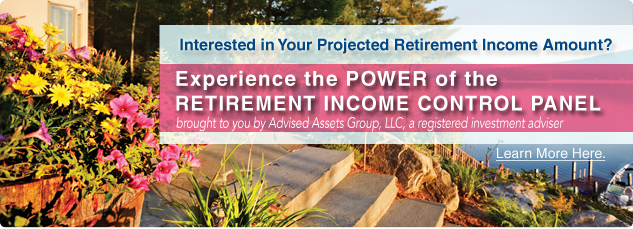 Interested in your projected retirement income amount? Experience the POWER of the retirement income control panel. Brought to you by Advised Assets Group, LLC a registered investment adviser.