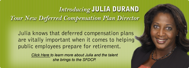 Introducing Julia Duran. Your new Deferred Compensation Plan Director. Julia knows that deferred compensation plans are vitally important when it comes to helping public employees prepare for retirement. Click Here to learn more about Julia and the talent she brings to the SFDCP.