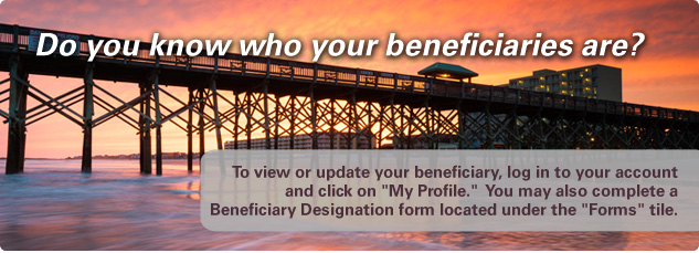 Do you know who your beneficiaries are? To view or update your beneficiary, log in to your account and click on My Profile. You may also complete a beneficiary designation frm located under the Resource Center tile.
