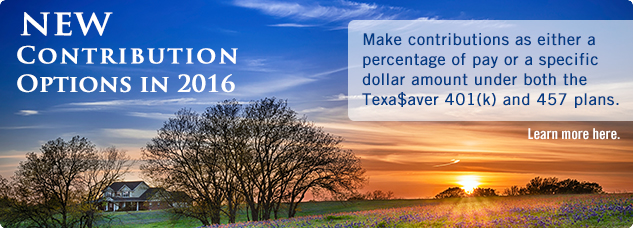 New Contribution Options in 2016. Make contributions as either a percentage of pay or a specific dollar amount under both the Texa$aver 401(k) and 457 plans. Learn more here