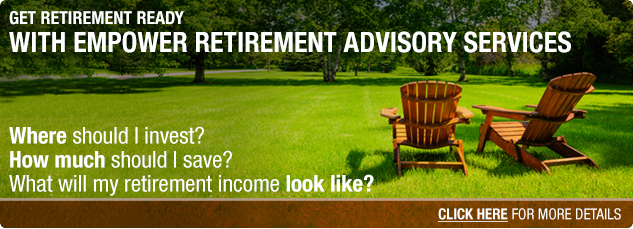 Get retirement ready with Empower Retirement Advisory Services. Where should I invest? How much should I save? What will my retirement income look like? Click here for more details.
