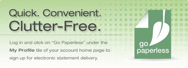 Go Green! Quick, convenient and clutter free. Login and click on the Go Paperless icon to sign up for electronic statement delivery.
